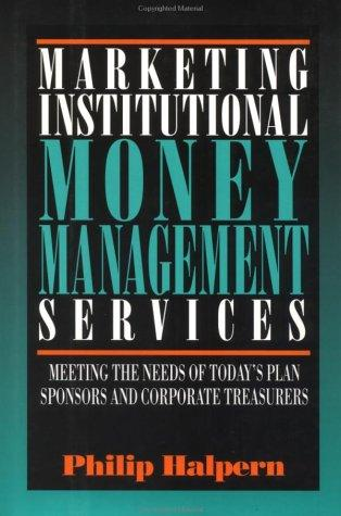Image for Marketing Institutional Money Management Services: Meeting the Needs of Today's Plan Sponsors and Corporate Treasurers