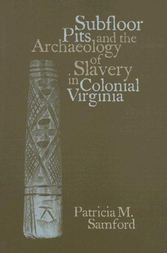 Download Subfloor Pits and the Archaeology of Slavery in Colonial Virginia