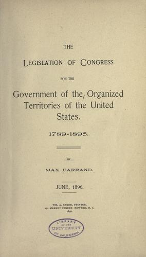 The legislation of Congress for the government of the organized territories of the United States, 1789-1895