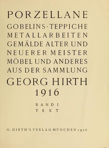 Porzellane, Gobelins, Teppiche, Metallarbeiten, Gemälde, alter und neuerer Meister, Mobel, und anderes aus der Sammlung Georg Hirth, 1916