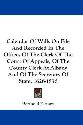Calendar Of Wills On File And Recorded In The Offices Of The Clerk Of The Court Of Appeals, Of The County Clerk At Albany And Of The Secretary Of State, 1626-1836