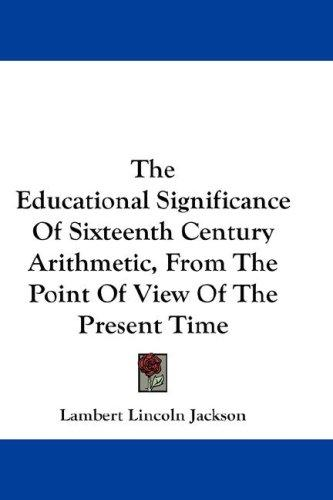 The Educational Significance Of Sixteenth Century Arithmetic, From The Point Of View Of The Present Time