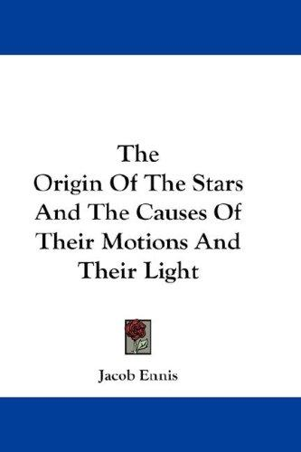 Download The Origin Of The Stars And The Causes Of Their Motions And Their Light
