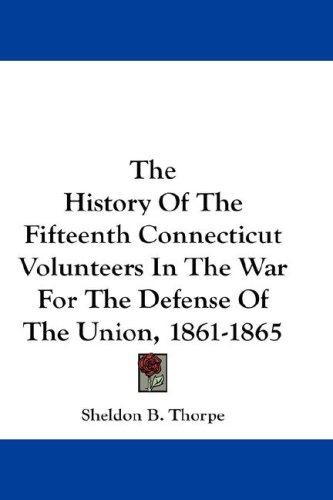 The History Of The Fifteenth Connecticut Volunteers In The War For The Defense Of The Union, 1861-1865