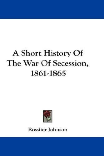 A Short History Of The War Of Secession, 1861-1865