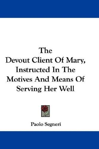 The Devout Client Of Mary, Instructed In The Motives And Means Of Serving Her Well