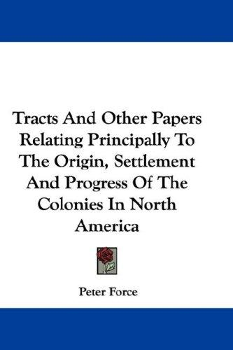 Tracts And Other Papers Relating Principally To The Origin, Settlement And Progress Of The Colonies In North America