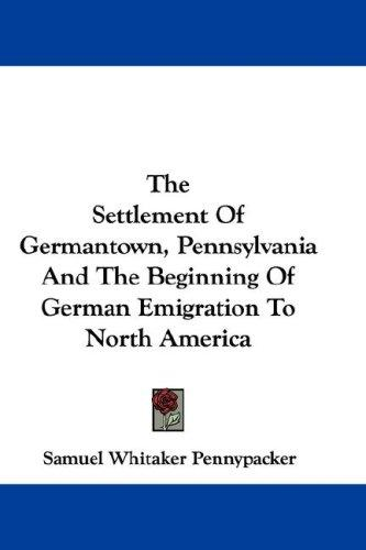 The Settlement Of Germantown, Pennsylvania And The Beginning Of German Emigration To North America