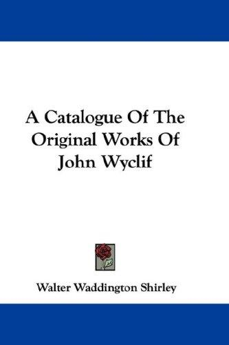 A Catalogue Of The Original Works Of John Wyclif