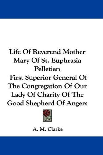 Life Of Reverend Mother Mary Of St. Euphrasia Pelletier