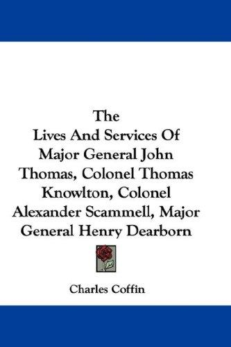 The Lives And Services Of Major General John Thomas, Colonel Thomas Knowlton, Colonel Alexander Scammell, Major General Henry Dearborn
