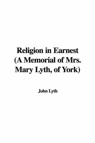 Religion in Earnest, a Memorial of Mrs. Mary Lyth, of York