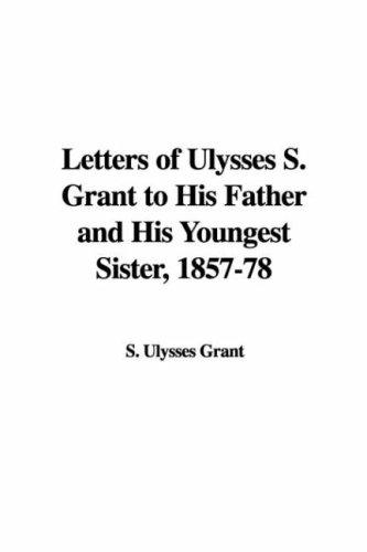 Letters of Ulysses S. Grant to His Father And His Youngest Sister, 1857-78