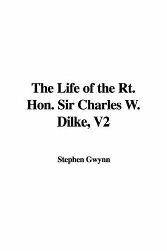 The Life of the Rt. Hon. Sir Charles W. Dilke