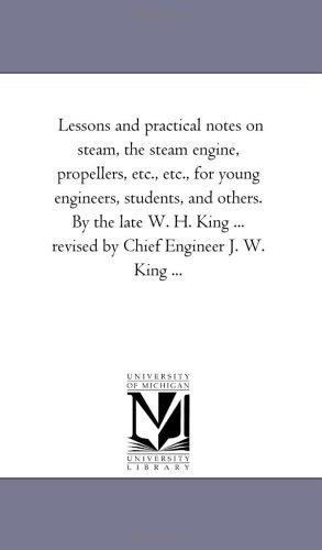 Download Lessons and practical notes on steam, the steam engine, propellers, etc., etc., for young engineers, students, and others. By the late W. H. King … revised by Chief Engineer J. W. King …