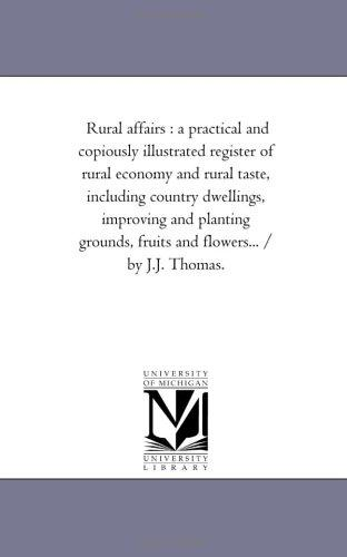 Download Rural affairs : a practical and copiously illustrated register of rural economy and rural taste, including country dwellings, improving and planting grounds, … and flowers… / by J.J. Thomas.