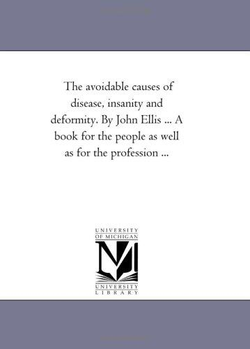 Download The avoidable causes of disease, insanity and deformity. By John Ellis … A book for the people as well as for the profession …