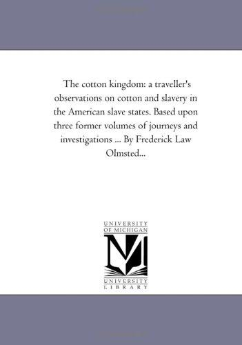 Download The cotton kingdom: a traveller's observations on cotton and slavery in the American slave states. Based upon three former volumes of journeys and investigations … … By Frederick Law Olmsted…