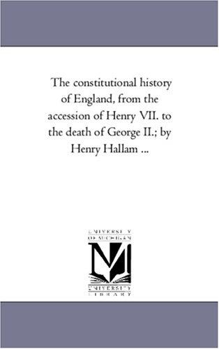 The constitutional history of England, from the accession of Henry VII. to the death of George II.; by Henry Hallam …