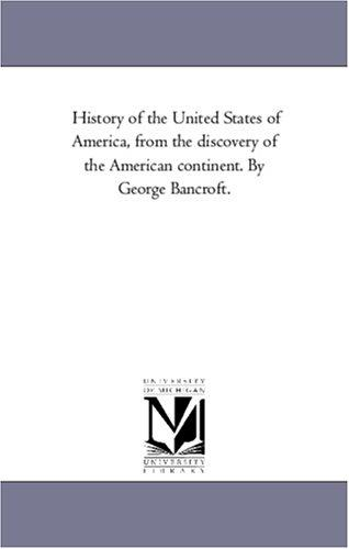 History of the United States of America, from the discovery of the American continent. By George Bancroft.