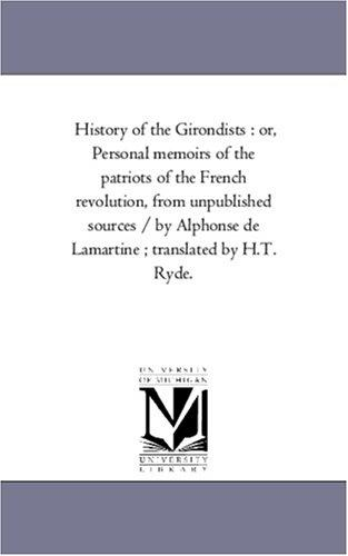 Download History of the Girondists : or, Personal memoirs of the patriots of the French revolution, from unpublished sources / by Alphonse de Lamartine ; translated by H.T. Ryde.