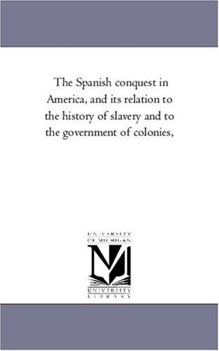 The Spanish conquest in America, and its relation to the history of slavery and to the government of colonies,