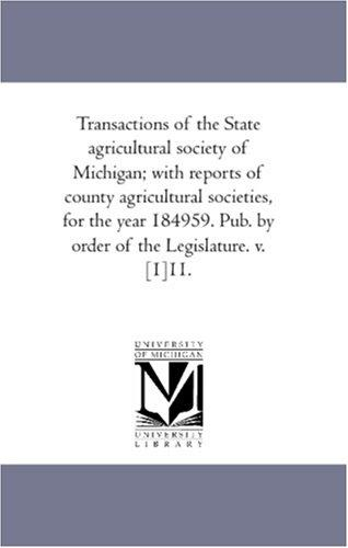 Transactions of the State agricultural society of Michigan; with reports of county agricultural societies, for the year 184959. Pub. by order of the Legislature. v. 111.