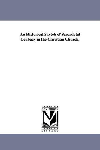 Download An Historical Sketch of Sacerdotal Celibacy in the Christian Church,