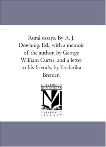 Rural essays. By A. J. Downing. Ed., with a memoir of the author, by George William Curtis, and a letter to his friends, by Frederika Bremer.