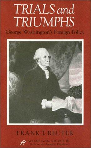 Trials and Triumphs: George Washington's Foreign Policy (A. M. Pate, Jr. Series on the American Presidency), Reuter, Frank