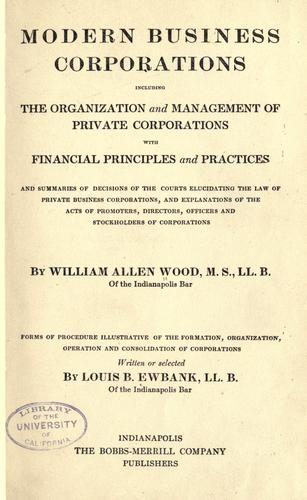 Download Modern business corporations, including the organization and management of private corporations, with financial principles and practices, and summaries of decisions of the courts elucidating the law of private business corporations, and explanations of the acts of promoters, directors, officers and stockholders of corporations