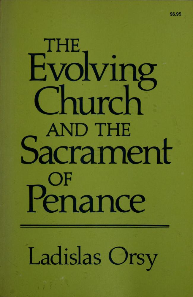 The evolving church and the Sacrament of Penance by Ladislas M. Orsy