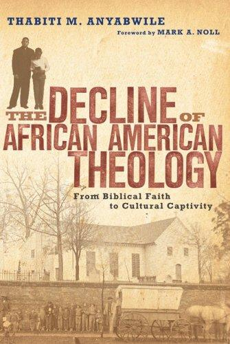 Decline of African American Theology: From Biblical Faith to Cultural Captivity by Anyabwile, Thabiti