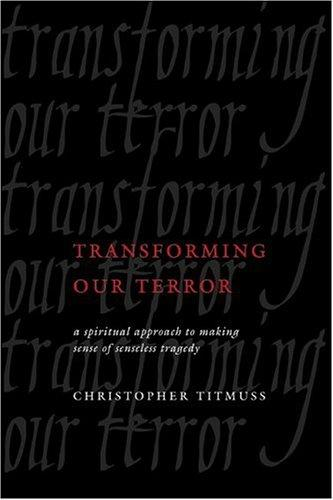 Transforming our terror: a spiritual approach to making sense of a senseless tragedy by Christopher Titmuss