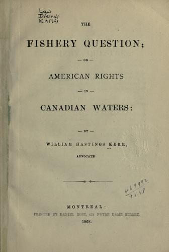The fishery question, or, American rights in Canadian waters by William Warren Hastings Kerr