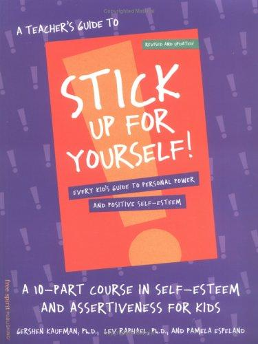 A Teacher's Guide to Stick Up for Yourself: A 10-Part Course in Self-Esteem and Assertiveness for Kids  by Gershen Kaufman, Lev Raphael, Pamela Espeland