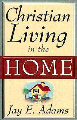 Christian Living in the Home by Adams, Jay E.