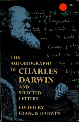 The Autobiography of Charles Darwin, and selected letters by Charles Darwin