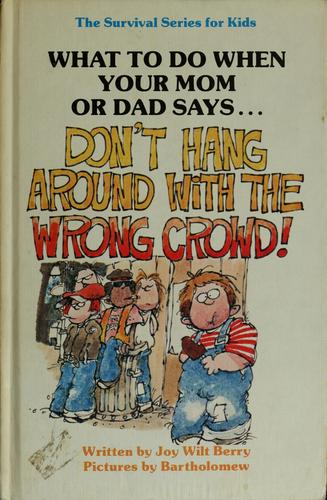 "What to do when your mom or dad says-- ""Don't hang around with the wrong crowd!"" by Joy Wilt Berry"
