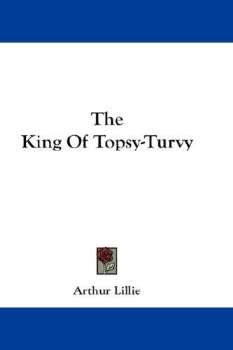 The King Of Topsy-Turvy by Arthur Lillie