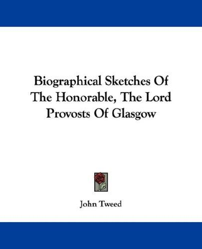 Biographical Sketches Of The Honorable, The Lord Provosts Of Glasgow by John Tweed