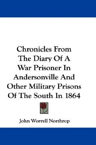 Chronicles From The Diary Of A War Prisoner In Andersonville And Other Military Prisons Of The South In 1864