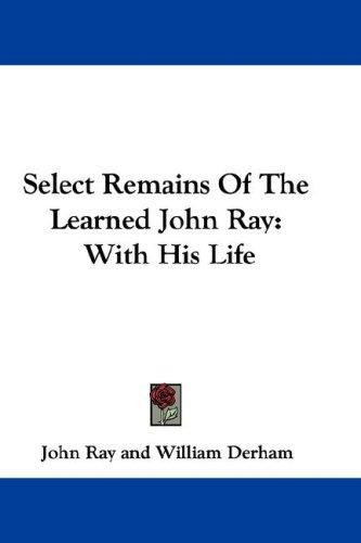 Select Remains Of The Learned John Ray by John Ray, William Derham