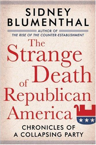 The Strange Death of Republican America by Sidney Blumenthal