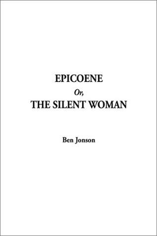Epicoene Or, the Silent Woman by Ben Jonson