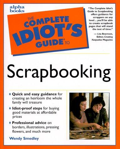 The complete idiot's guide to scrapbooking by Wendy Smedley