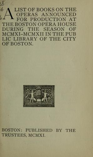 A list of books on the operas announced for production at the Boston opera house during the season of MCMXI-MCMXII in the Public library of the city of Boston by Boston Public Library