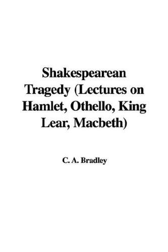 Shakespearean Tragedy Lectures on Hamlet, Othello, King Lear, Macbeth by A. C. Bradley