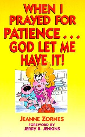 When I prayed for patience-- God let me have it! by Jeanne Zornes
