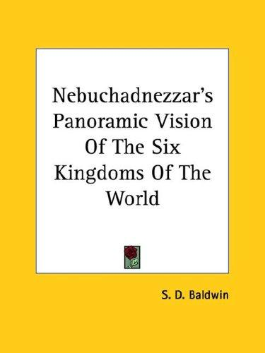 Nebuchadnezzar's Panoramic Vision Of The Six Kingdoms Of The World by S. D. Baldwin